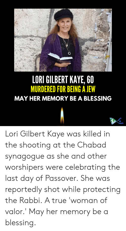 Memes, True, and 🤖: LORI GILBERT KAYE, 60  MURDERED FOR BEING A JEW  MAY HER MEMORY BE A BLESSING Lori Gilbert Kaye was killed  in the shooting at the Chabad synagogue as she and other worshipers were celebrating the last day of Passover.  She was reportedly shot while protecting the Rabbi.  A true 'woman of valor.'  May her memory be a blessing.