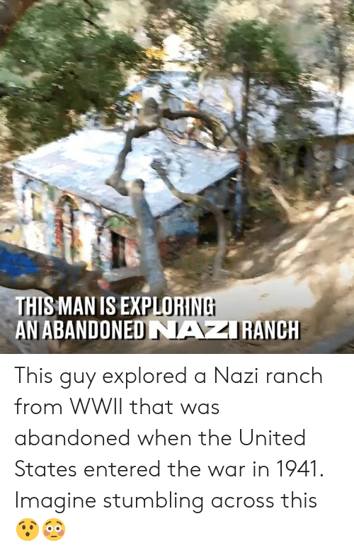 Ranch: LORINE  THIS MAN IS EXPLO  AN ABANDONED NAZRANCH This guy explored a Nazi ranch from WWII that was abandoned when the United States entered the war in 1941. Imagine stumbling across this 😯😳