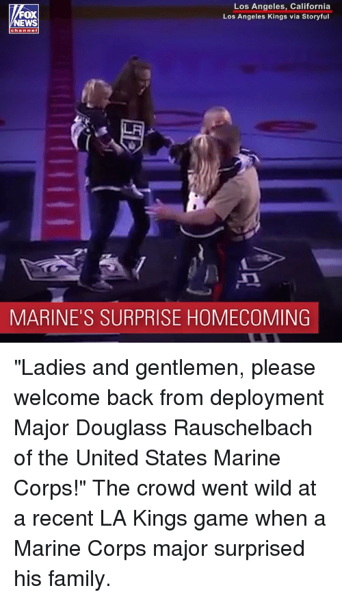 "Deployment: Los Angeles, California  Los Angeles Kings via Storyful  oX  chan nel  MARINE'S SURPRISE HOMECOMING ""Ladies and gentlemen, please welcome back from deployment Major Douglass Rauschelbach of the United States Marine Corps!"" The crowd went wild at a recent LA Kings game when a Marine Corps major surprised his family."