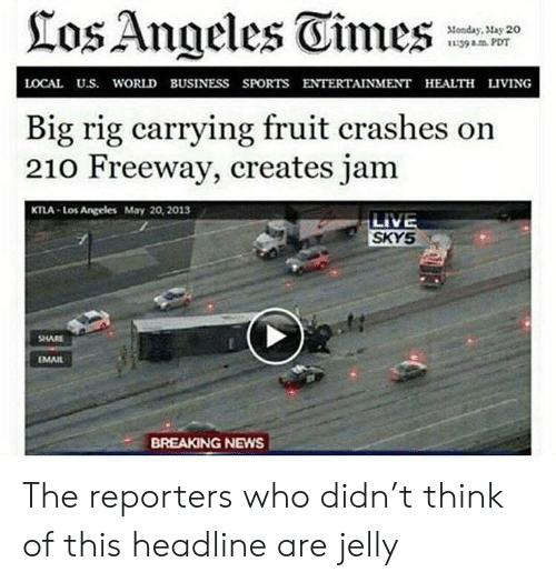 rig: los Angeles Eimes  Monday, May 20  139 PDT  LOCAL U.S. WORLD BUSINESS SPORTS ENTERTAINMENT HEALTH LIVING  Big rig carrying fruit crashes on  210 Freeway, creates jam  KTLA-Los Angeles May 20, 2013  LIVE  SKYS  SHARE  MAIL  BREAKING NEWS The reporters who didn't think of this headline are jelly