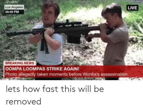 Assassination, News, and Taken: Los Angeles  LIVE  06:49 PM  BREAKING NEWS  OOMPA LOOMPAS STRIKE AGAIN!  Photo allegedly taken moments before Wonka's assassination lets how fast this will be removed