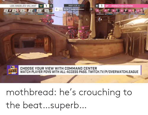 Tumblr, Twitch, and Access: LOS ANGELES VALIANT  MAP 3 OF4  HANGZHOU SPARK  0:14 Is  CHOOSE YOUR VIEW WITH COMMAND CENTER  PASS WATCH PLAYER POVS WITH ALL-ACCESS PASS.TWITCH.TV/P/OVERWATCHLEAGUE mothbread:  he's crouching to the beat…superb…