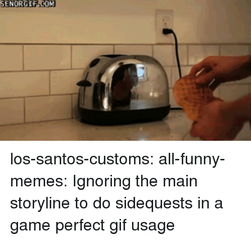 Funny, Gif, and Memes: los-santos-customs:  all-funny-memes:  Ignoring the main storyline to do sidequests in a game  perfect gif usage