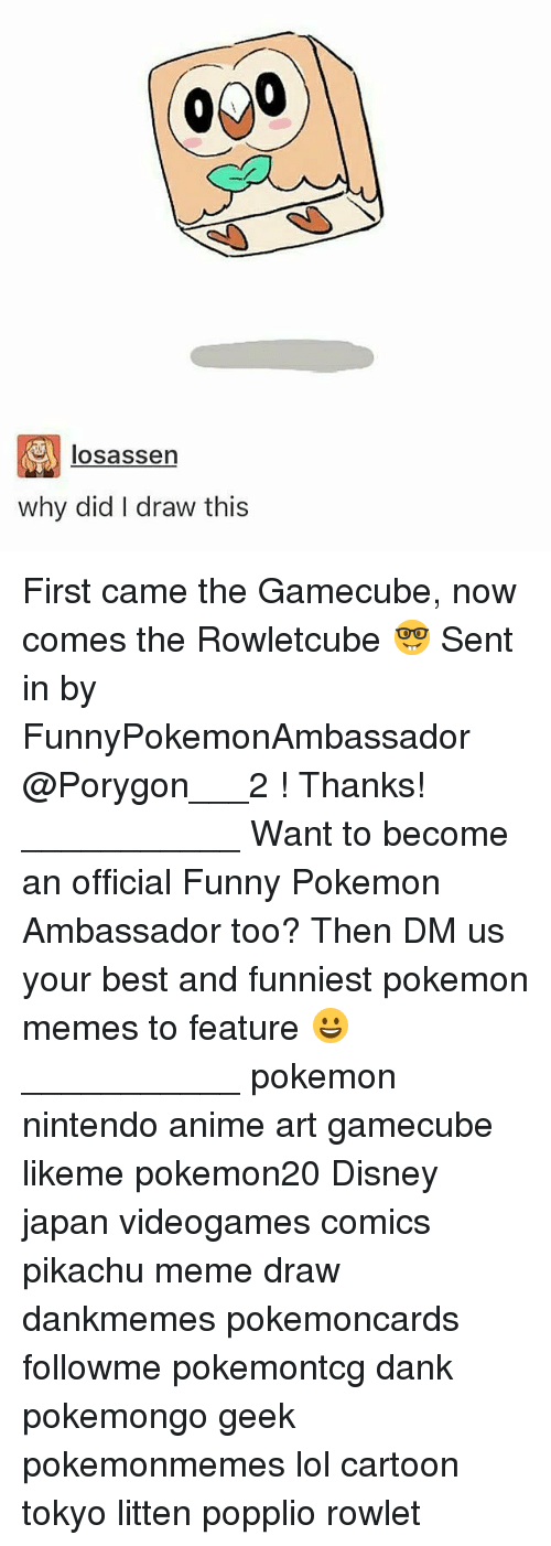 gamecube: losassen  why did I draw this First came the Gamecube, now comes the Rowletcube 🤓 Sent in by FunnyPokemonAmbassador @Porygon___2 ! Thanks! ___________ Want to become an official Funny Pokemon Ambassador too? Then DM us your best and funniest pokemon memes to feature 😀 ___________ pokemon nintendo anime art gamecube likeme pokemon20 Disney japan videogames comics pikachu meme draw dankmemes pokemoncards followme pokemontcg dank pokemongo geek pokemonmemes lol cartoon tokyo litten popplio rowlet