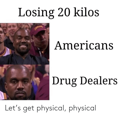 Physical: Losing 20 kilos  CAVALI  Americans  Drug Dealers Let's get physical, physical