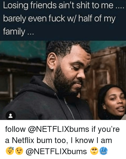 Family, Friends, and Memes: Losing friends ain't shit to me  barely even fuck w/ half of my  family follow @NETFLIXbums if you're a Netflix bum too, I know I am😴😉 @NETFLIXbums 🥺🥶