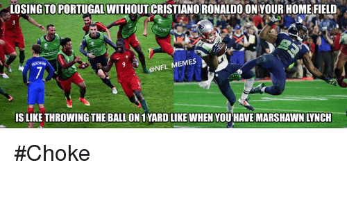 Nfl Meme: LOSING TO PORTUGAL WITHOUT CRISTIANO RONALDOONYOUR HOME FIELD  NFL MEMES  IS LIKE THROWING THE BALLON 1YARD LIKE WHEN YOU HAVE MARSHAWN LYNCH #Choke
