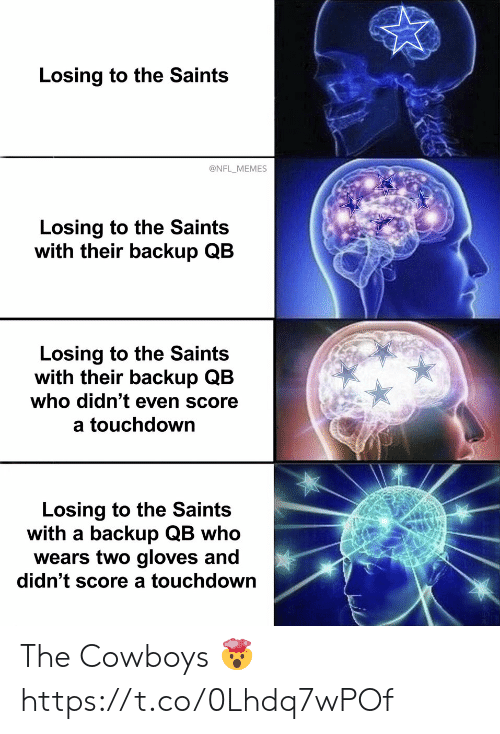 backup: Losing to the Saints  @NFL_MEMES  Losing to the Saints  with their backup QB  Losing to the Saints  with their backup QB  who didn't even score  a touchdown  Losing to the Saints  with a backup QB who  wears two gloves and  didn't score a touchdown The Cowboys ? https://t.co/0Lhdq7wPOf
