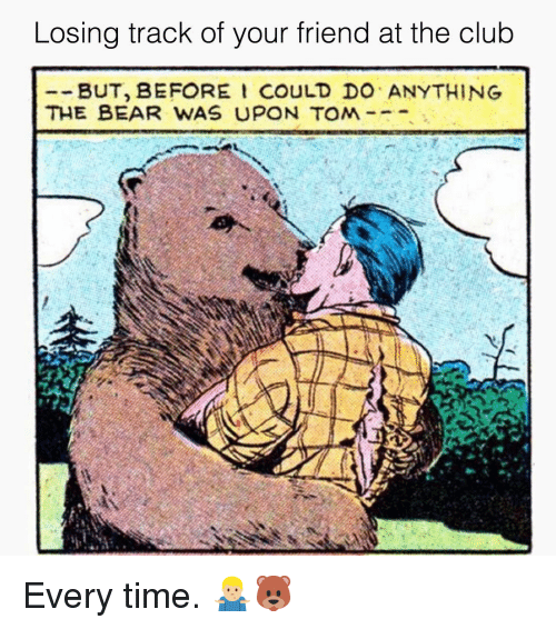 Club, Bear, and Grindr: Losing track of your friend at the club  --BUT, BEFORE I COULD DO ANYTHING  THE BEAR WAS UP N TOM  . Every time. 🤷🏼♂️🐻