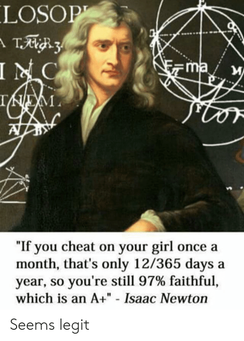 "So Youre: LOSOP  T3  INC  ma  IEM  ""If you cheat on your girl once a  month, that's only 12/365 days  year, so you're still 97% faithful,  which is an A+"" - Isaac Newton Seems legit"