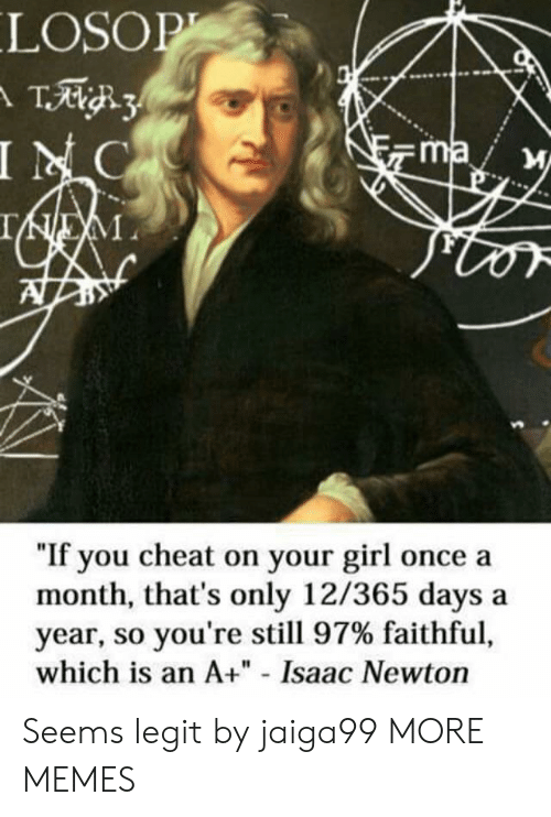 "So Youre: LOSOP  T3  INC  ma  IEM  ""If you cheat on your girl once a  month, that's only 12/365 days  year, so you're still 97% faithful,  which is an A+"" - Isaac Newton Seems legit by jaiga99 MORE MEMES"