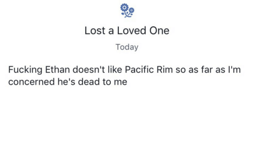 Fucking, Lost, and Pacific Rim: Lost a Loved One  Today  Fucking Ethan doesn't like Pacific Rim so as far as I'm  concerned he's dead to me