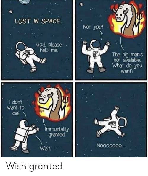 God, Lost, and Help: LOST IN SPACE.  Not you!  God, please  help me  The biq man's  not available.  What do you  want?  I dont  want to  diel  Immortaity  granted  Nooooo00  Wait. Wish granted