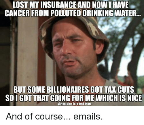 Blue In: LOST MY INSURANCE AND Now I HAVE  CANCER FROM POLLUTED DRINKING WATER  BUT SOME BILLIONAIRES GOT TAX CUTS  SOIGOT THAT GOING FOR ME WHICH IS NICE  Living Blue in a Red State And of course... emails.
