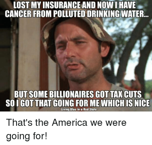 Blue In: LOST MY INSURANCE AND NOW I HAVE  CANCER FROM POLLUTED DRINKING WATER  BUT SOME BILLIONAIRES GOT TAX CUTS  SO I GOT THAT GOING FOR ME WHICH IS  NICE  Living Blue in a Red State That's the America we were going for!