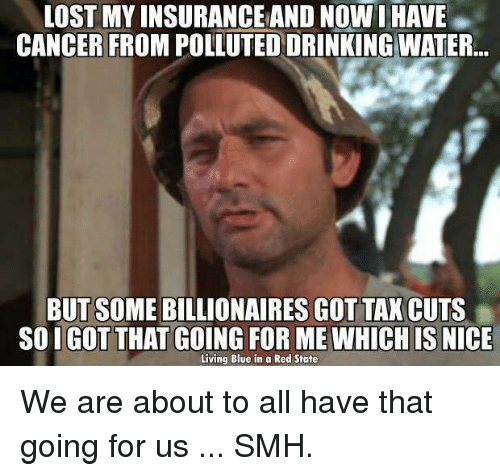 Blue In: LOST MY INSURANCEAND NOW I HAVE  CANCER FROM POLLUTED DRINKING WATER  BUT SOME BILLIONAIRES GOT TAX CUTS  SOIGOT THAT GOING FOR ME WHICH IS  NICE  Living Blue in a Red State We are about to all have that going for us ... SMH.