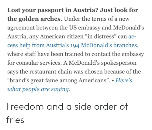 "McDonalds, Lost, and American: Lost your passport in Austria? Just look for  the golden arches. Under the terms of a new  agreement between the US embassy and McDonald's  Austria, any American citizen ""in distress"" can ac-  SC  cess help from Austria's 194 McDonald's branches,  where staff have been trained to contact the embassy  for consular  services. A McDonald's spokesperson  says the restaurant chain was chosen because of the  ""brand's great fame among Americans"". . Here's  95  what people are saying Freedom and a side order of fries"