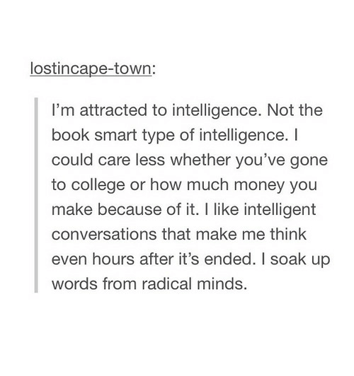 Book Smart: lostincape-town  I'm attracted to intelligence. Not the  book smart type of intelligence. I  could care less whether you've gone  to college or how much money you  make because of it. I like intelligent  conversations that make me think  even hours after it's ended. I soak up  words from radical minds.