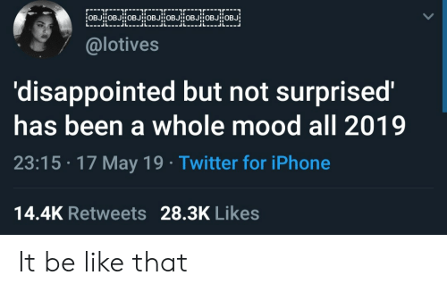 17 May: @lotives  'disappointed but not surprised'  has been a whole mood all 2019  23:15 17 May 19 Twitter for iPhone  14.4K Retweets 28.3K Likes It be like that