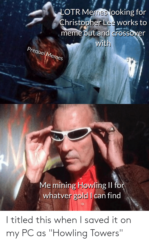 """howling: LOTR Memeslooking for  Christopher Lee works to  meme out and crossover  with  Prequel Memes  Me mining Howling II for  whatver gold can find I titled this when I saved it on my PC as """"Howling Towers"""""""