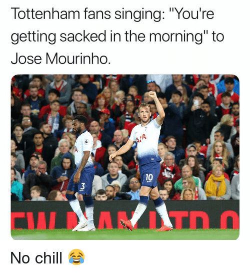 """No chill: lottenham fans singing: """"Youre  getting sacked in the morning"""" to  Jose Mourinho  0 B No chill 😂"""