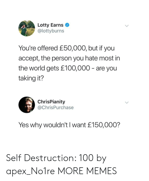 Dank, Memes, and Target: Lotty Earns  @lottyburns  You're offered £50,000, but if you  accept, the person you hate most in  the world gets £100,000 - are you  taking it?  ChrisPianity  @ChrisPurchase  Yes why wouldn't I want £150,000? Self Destruction: 100 by apex_No1re MORE MEMES