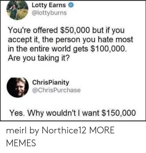 Offered: Lotty Earns  @lottyburns  You're offered $50,000 but if you  accept it, the person you hate most  in the entire world gets $100,000  Are you taking it?  ChrisPianity  @ChrisPurchase  Yes. Why wouldn't I want $150,000 meirl by Northice12 MORE MEMES