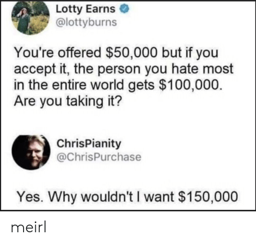 Offered: Lotty Earns  @lottyburns  You're offered $50,000 but if you  accept it, the person you hate most  in the entire world gets $100,000  Are you taking it?  ChrisPianity  @ChrisPurchase  Yes. Why wouldn't I want $150,000 meirl