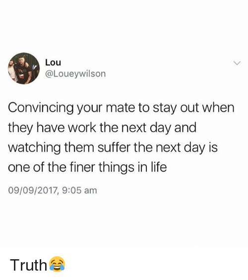 Life, Work, and British: Lou  @Loueywilson  Convincing your mate to stay out when  they have work the next day and  watching them suffer the next day is  one of the finer things in life  09/09/2017, 9:05 am Truth😂