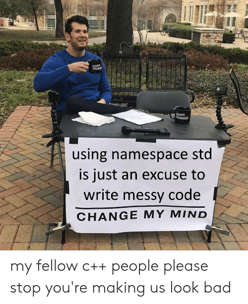 namespace: LOUDER  CROWDE  LOUDER  CROWDER  using namespace std  is just an excuse to  write messy  code  CHANGE MY MIND my fellow c++ people please stop you're making us look bad