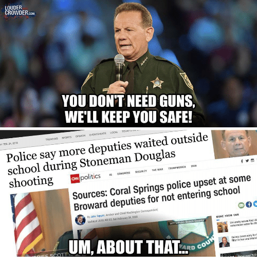 Say More: LOUDER  CROWDER.coM  YOU DONT NEED GUNS  WE'LL KEEP YOU SAFE!  TRENDING SPORTS OPİNİON EVENTS.EATS LOCAL TODArs rrv  Y FEB. 24, 2018  Police say more deputies waited outside  school during Stoneman Douglas  politics CONGRESS SECURIYTENINE TRUMPMERICA 2018  Sources: Coral Springs police upset at some  Broward deputies for not entering school  By Jake Tapper, Anchor and Chief Washington Correspondent  Updated 10:01 AM ET, Sat February 24, 2018  MORE FROM CNN  WPTV/Palm Beach Count  University serves Kool-Ai  watermelon water for Bla  UM, ABOUT THAL-DC.  Ouincy Jones sorry for  filter in two viral intervi  FE SCOT  Drive over 700