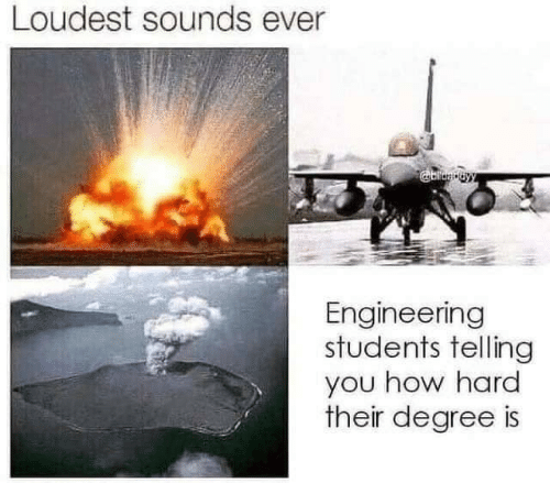 Engineering: Loudest sounds ever  Engineering  students telling  you how hard  their degree is