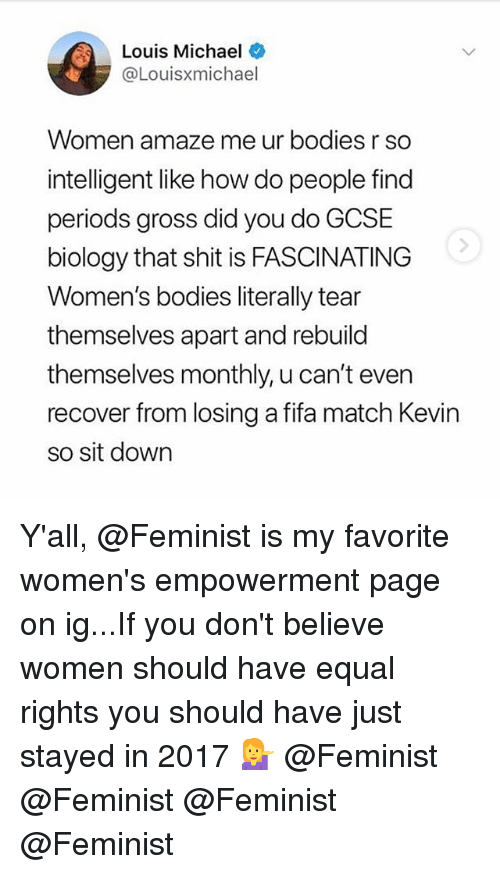 Bodies , Fifa, and Shit: Louis Michael  @Louisxmichael  Women amaze me ur bodies r so  intelligent like how do people find  periods gross did you do GCSE  biology that shit is FASCINATING  Women's bodies literally tear  themselves apart and rebuild  themselves monthly, u can't even  recover from losing a fifa match Kevin  so sit down Y'all, @Feminist is my favorite women's empowerment page on ig...If you don't believe women should have equal rights you should have just stayed in 2017 💁 @Feminist @Feminist @Feminist @Feminist