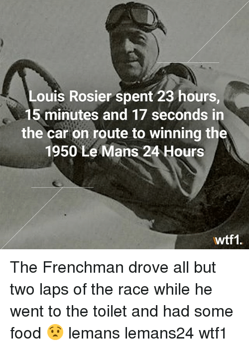 Food, Memes, and Race: Louis Rosier spent 23 hours,  15 minutes and 17 seconds in  the car on route to winning the  1950 Le Mans 24 Hours  Awtf1 The Frenchman drove all but two laps of the race while he went to the toilet and had some food 😧 lemans lemans24 wtf1