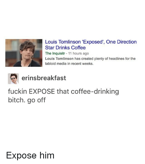 """tabloid: Louis Tomlinson """"Exposed, One Direction  Star Drinks Coffee  The Inquisitr  11 hours ago  Louis Tomlinson has created plenty of headlines for the  tabloid media in recent weeks.  eringsbreakfast  fuckin EXPOSE that coffee-drinking  bitch. go off Expose him"""