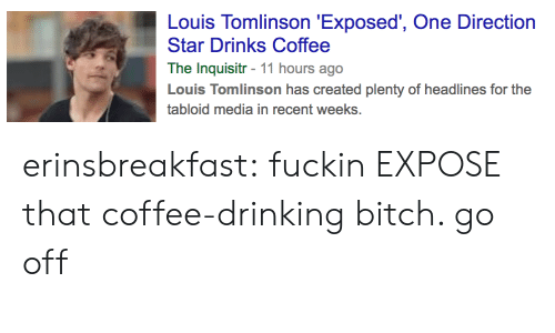 tabloid: Louis Tomlinson 'Exposed', One Direction  Star Drinks Coffee  The Inquisitr - 11 hours ago  Louis Tomlinson has created plenty of headlines for the  tabloid media in recent weeks. erinsbreakfast:  fuckin EXPOSE that coffee-drinking bitch. go off