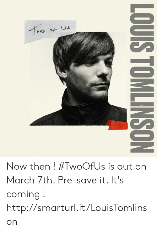 Its Coming: LOUIS TOMLINSON Now then ! #TwoOfUs is out on March 7th. Pre-save it. It's coming ! http://smarturl.it/LouisTomlinson