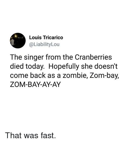 Funny, Today, and Zombie: Louis Tricarico  @LiabilityLou  The singer from the Cranberries  died today. Hopefully she doesn't  come back as a zombie, Zom-bay,  ZOM-BAY-AY-AY That was fast.