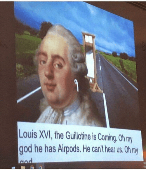 God, Dank Memes, and Guillotine: Louis XVI, the Guillotine is Coming. Oh m  god he has Airpods. He can't hear us. Oh my