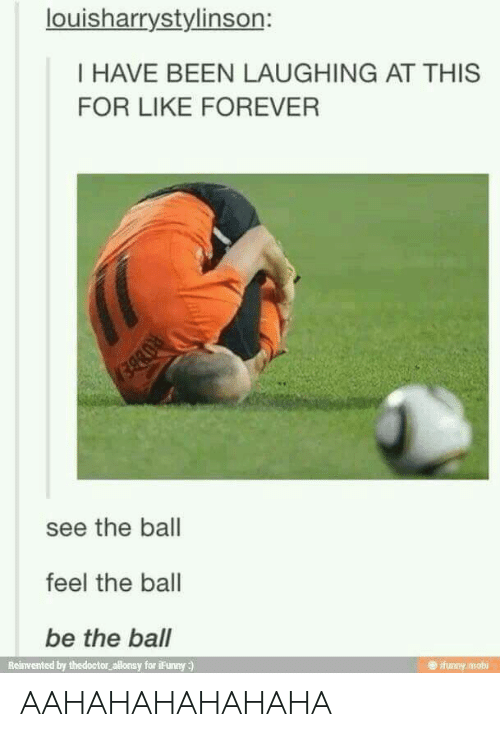 Forever, Been, and Mobi: louisharrystylinson:  I HAVE BEEN LAUGHING AT THIS  FOR LIKE FOREVER  see the ball  feel the ball  be the ball  Reinvented by thedoctor allonsy for iFunny :)  e ifunny mobi AAHAHAHAHAHAHA