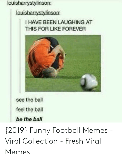 Football Memes: louisharrystylinson:  louisharrystylinson:  I HAVE BEEN LAUGHING AT  THIS FOR LIKE FOREVER  see the ball  feel the ball  be the ball {2019} Funny Football Memes - Viral Collection - Fresh Viral Memes