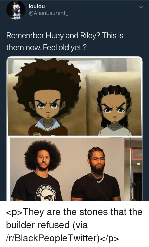 Blackpeopletwitter, Old, and Refused: loulou  @AlainLaurent_  Remember Huey and Riley? Thisis  them now. Feel old yet?  ANTH <p>They are the stones that the builder refused (via /r/BlackPeopleTwitter)</p>