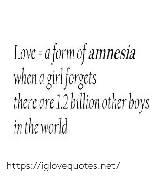 billion: Love-a form of amnesia  when a girlforgets  there are 1.2 billion other boys  in the world https://iglovequotes.net/