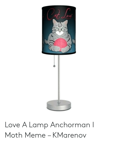 Love a Lamp Anchorman I Moth Meme – KMarenov | Anchorman Meme on