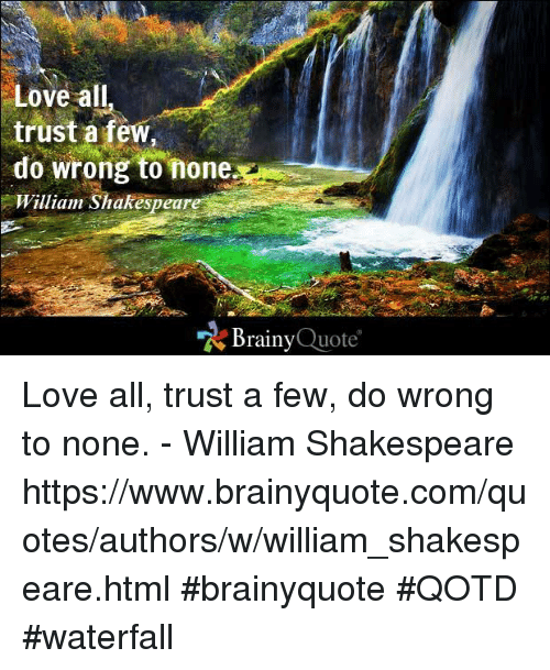quotes love: Love all  trust a few,  do wrong to none  William Shakespeare  Brainy  Quote Love all, trust a few, do wrong to none. - William Shakespeare https://www.brainyquote.com/quotes/authors/w/william_shakespeare.html #brainyquote #QOTD #waterfall
