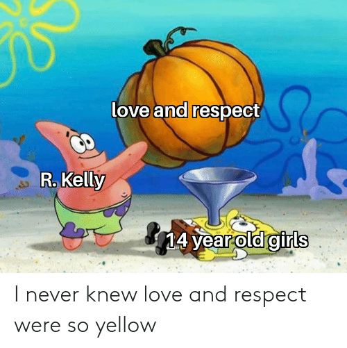 R. Kelly: love and respect  R. Kelly  14 year old girls I never knew love and respect were so yellow