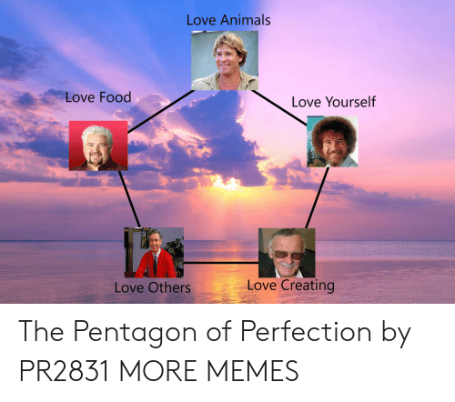 Love Animals: Love Animals  Love Food  Love Yourself  Love Creating  Love Others The Pentagon of Perfection by PR2831 MORE MEMES