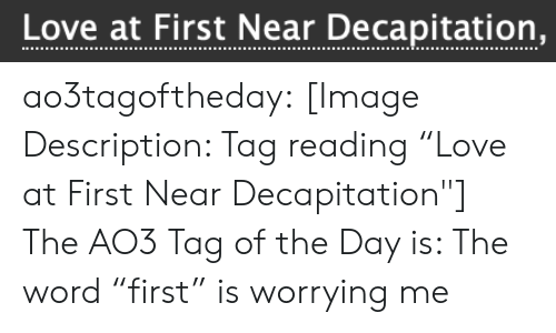 """is-the-word: Love at First tear Decapitation, ao3tagoftheday:  [Image Description: Tag reading """"Love at First Near Decapitation""""]  The AO3 Tag of the Day is: The word """"first"""" is worrying me"""