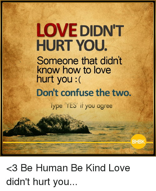 Love, Memes, and How To: LOVE DIDNT  HURT YOU.  Someone that didn't  know how to love  hurt you  Don't confuse the two.  Type YES if you agree  BHBK <3 Be Human Be Kind  Love didn't hurt you...