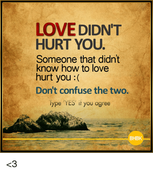 Memes, 🤖, and Love Hurts: LOVE DIDNT  HURT YOU.  Someone that didn't  know how to love  hurt you  Don't confuse the two.  Type YES if you agree  BHBK <3